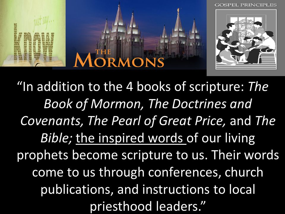 The Mormons the inspired words In addition to the 4 books of scripture: The Book of Mormon, The Doctrines and Covenants, The Pearl of Great Price, and The Bible; the inspired words of our living prophets become scripture to us.