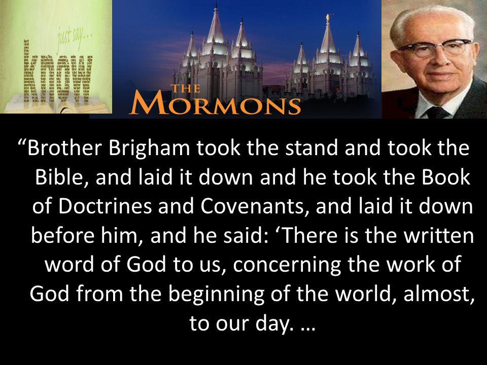 The Mormons Brother Brigham took the stand and took the Bible, and laid it down and he took the Book of Doctrines and Covenants, and laid it down before him, and he said: 'There is the written word of God to us, concerning the work of God from the beginning of the world, almost, to our day.