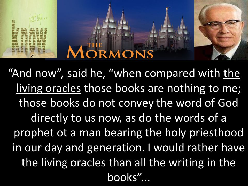 The Mormons And now , said he, when compared with the living oracles those books are nothing to me; those books do not convey the word of God directly to us now, as do the words of a prophet ot a man bearing the holy priesthood in our day and generation.
