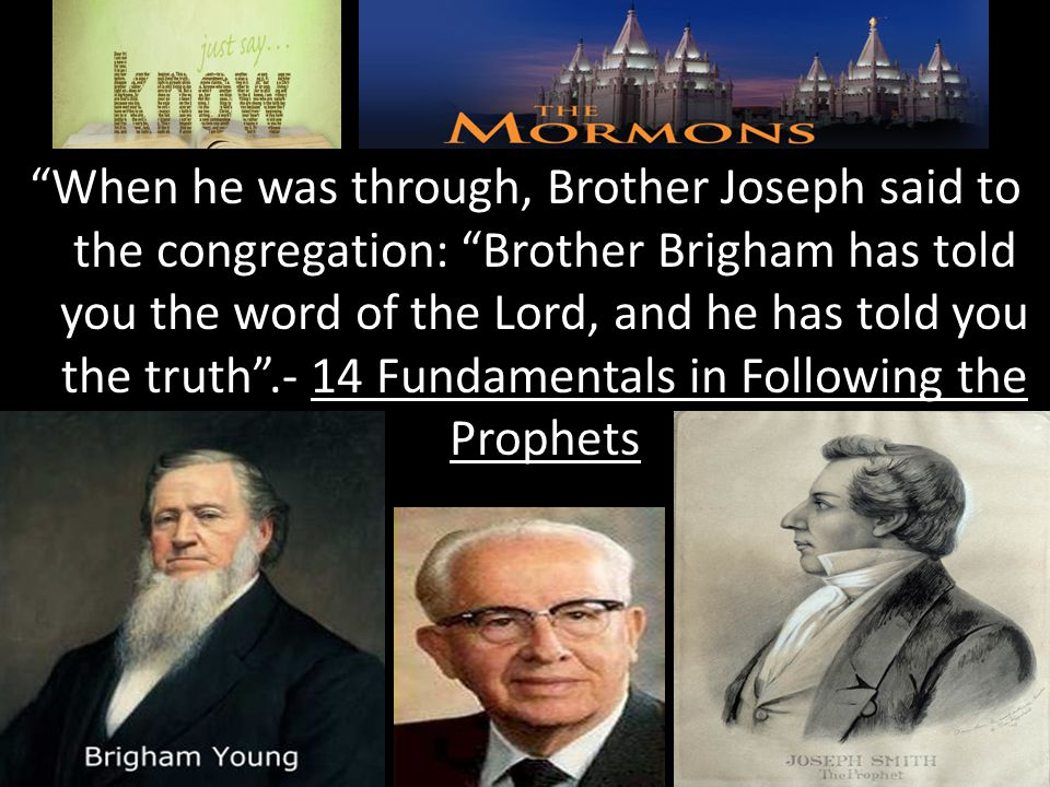 When he was through, Brother Joseph said to the congregation: Brother Brigham has told you the word of the Lord, and he has told you the truth .- 14 Fundamentals in Following the Prophets