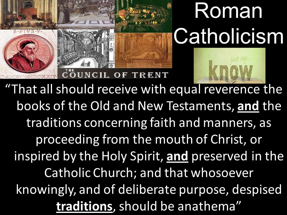 and and traditions That all should receive with equal reverence the books of the Old and New Testaments, and the traditions concerning faith and manners, as proceeding from the mouth of Christ, or inspired by the Holy Spirit, and preserved in the Catholic Church; and that whosoever knowingly, and of deliberate purpose, despised traditions, should be anathema Roman Catholicism