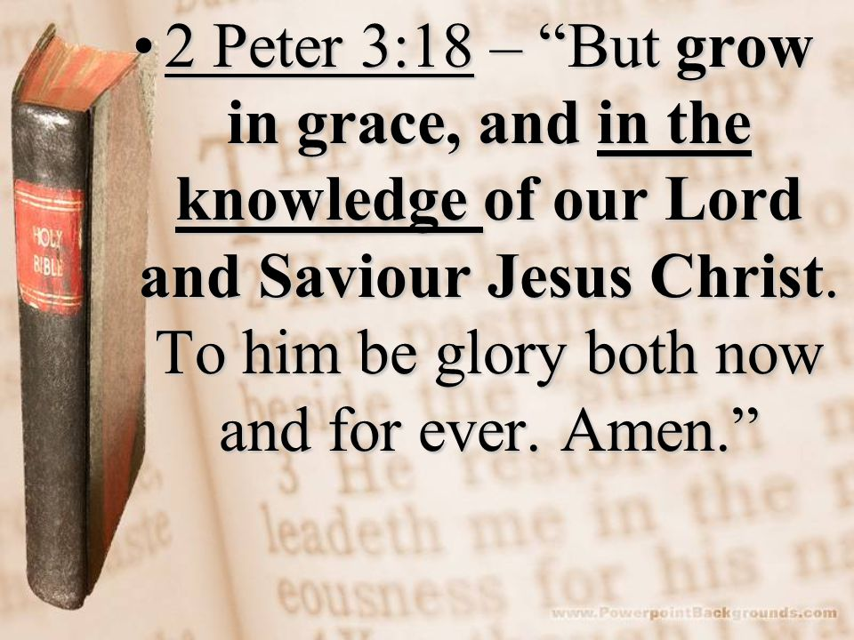2 Peter 3:18 – But grow in grace, and in the knowledge of our Lord and Saviour Jesus Christ.