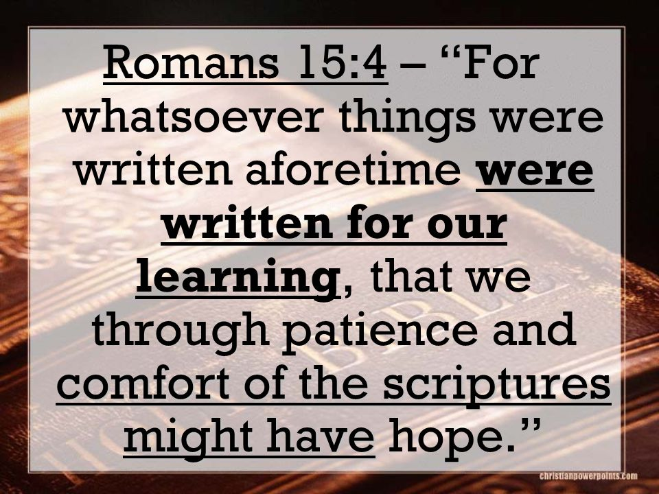 comfort of the scriptures might have Romans 15:4 – For whatsoever things were written aforetime were written for our learning, that we through patience and comfort of the scriptures might have hope.
