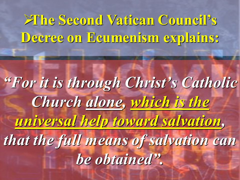  The Second Vatican Council's Decree on Ecumenism explains: For it is through Christ's Catholic Church alone, which is the universal help toward salvation, that the full means of salvation can be obtained .