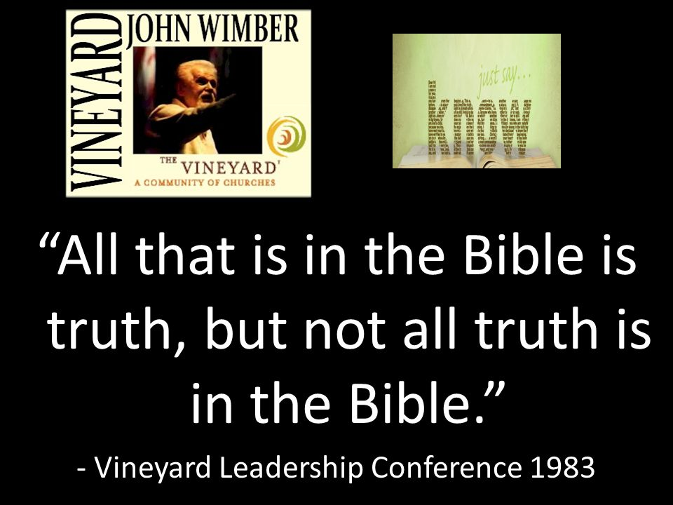 All that is in the Bible is truth, but not all truth is in the Bible. - Vineyard Leadership Conference 1983
