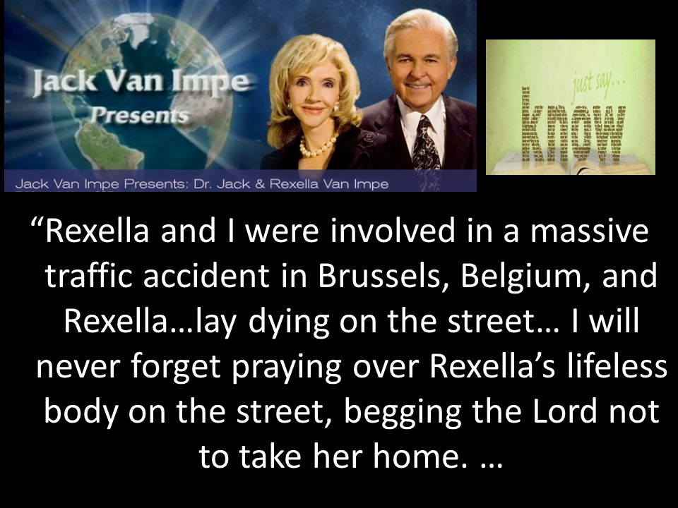 Rexella and I were involved in a massive traffic accident in Brussels, Belgium, and Rexella…lay dying on the street… I will never forget praying over Rexella's lifeless body on the street, begging the Lord not to take her home.
