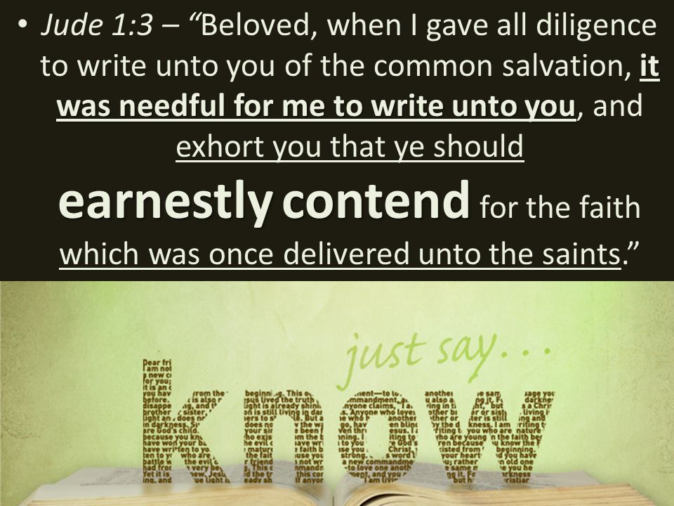 it was needful for me to write unto you earnestlycontend Jude 1:3 – Beloved, when I gave all diligence to write unto you of the common salvation, it was needful for me to write unto you, and exhort you that ye should earnestly contend for the faith which was once delivered unto the saints.