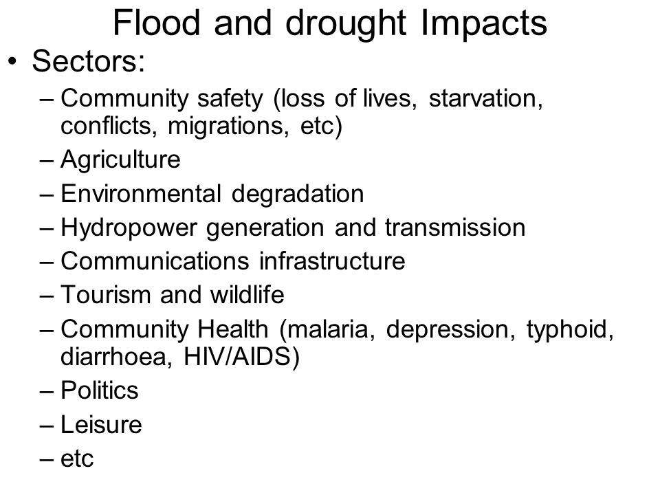 Flood and drought Impacts Sectors: –Community safety (loss of lives, starvation, conflicts, migrations, etc) –Agriculture –Environmental degradation –Hydropower generation and transmission –Communications infrastructure –Tourism and wildlife –Community Health (malaria, depression, typhoid, diarrhoea, HIV/AIDS) –Politics –Leisure –etc
