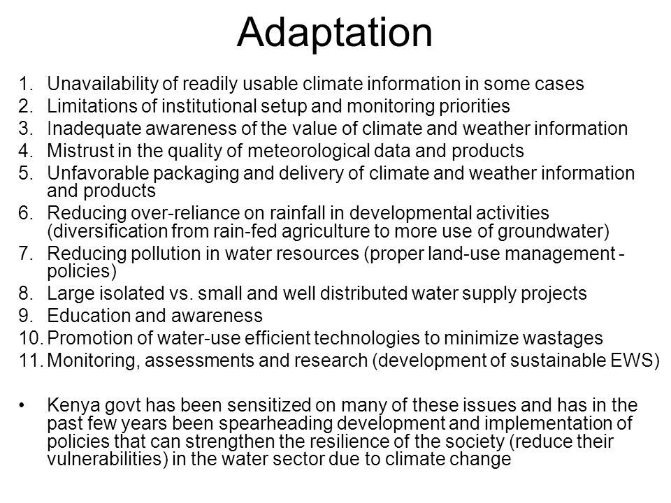 Adaptation 1.Unavailability of readily usable climate information in some cases 2.Limitations of institutional setup and monitoring priorities 3.Inadequate awareness of the value of climate and weather information 4.Mistrust in the quality of meteorological data and products 5.Unfavorable packaging and delivery of climate and weather information and products 6.Reducing over-reliance on rainfall in developmental activities (diversification from rain-fed agriculture to more use of groundwater) 7.Reducing pollution in water resources (proper land-use management - policies) 8.Large isolated vs.