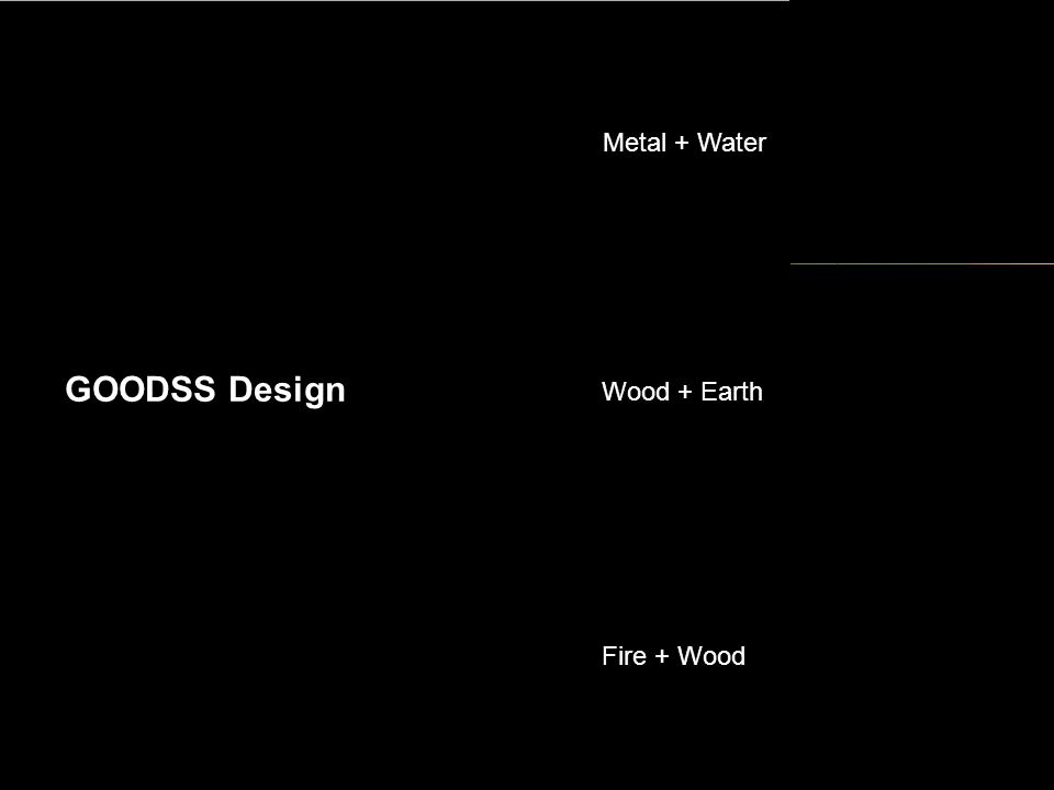 GOODSS Design Wood + Earth Metal + Water Fire + Wood
