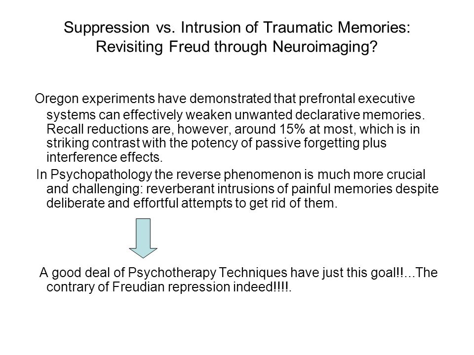 Suppression vs. Intrusion of Traumatic Memories: Revisiting Freud through Neuroimaging? Oregon experiments have demonstrated that prefrontal executive