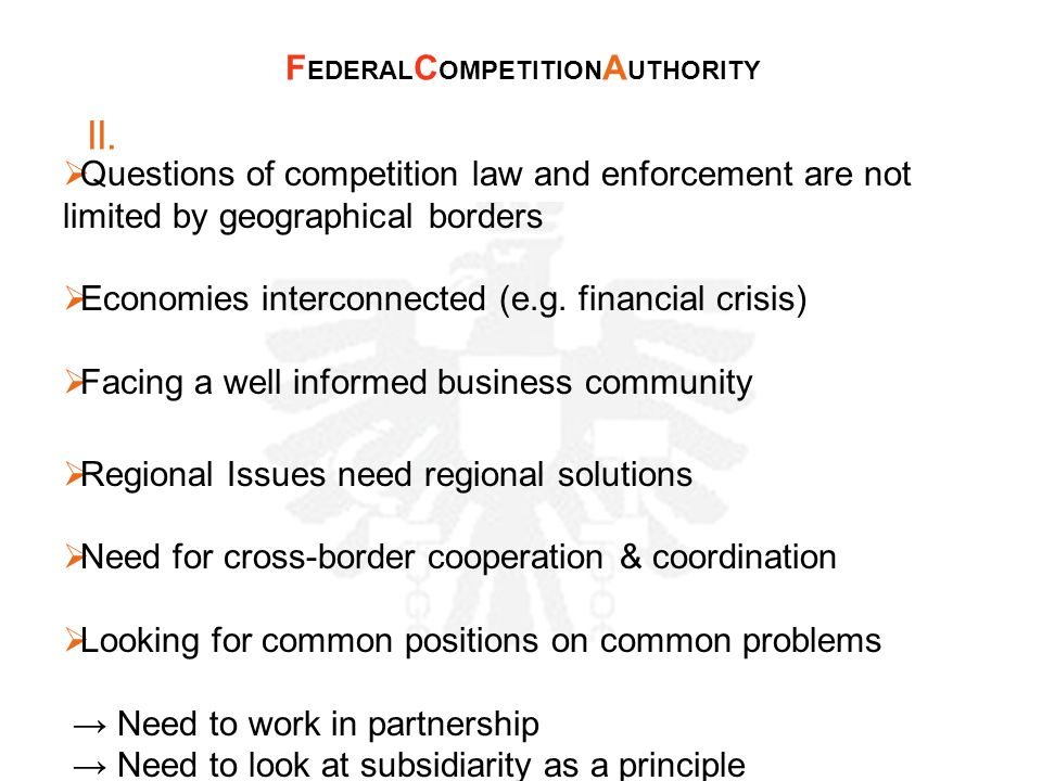 II.  Questions of competition law and enforcement are not limited by geographical borders  Economies interconnected (e.g. financial crisis)  Facing