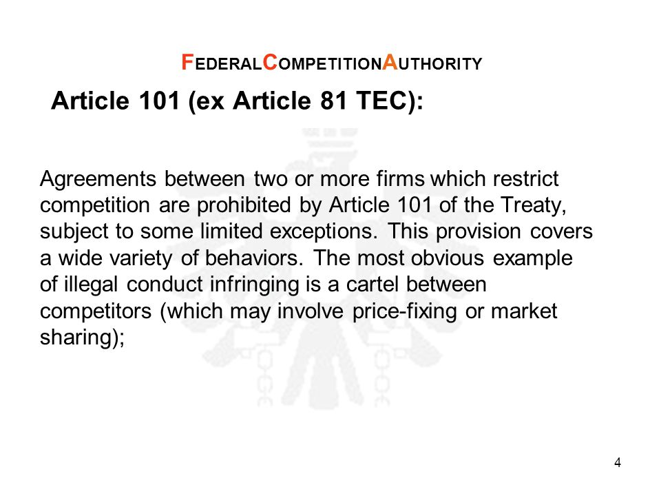 Article 101 (ex Article 81 TEC): 1.The following shall be prohibited as incompatible with the internal market: all agreements between undertakings, decisions by associations of undertakings and concerted practices which may affect trade between Member States and which have as their object or effect the prevention, restriction or distortion of competition within the internal market, and in particular those which: F EDERAL C OMPETITION A UTHORITY 5