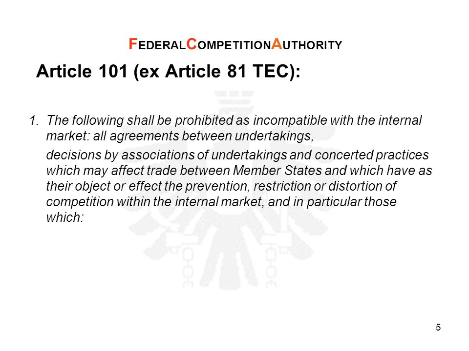 Article 101 (ex Article 81 TEC): (a) directly or indirectly fix purchase or selling prices or any other trading conditions; (b) limit or control production, markets, technical development, or investment; (c) share markets or sources of supply; (d) apply dissimilar conditions to equivalent transactions with other trading parties, thereby placing them at a competitive disadvantage; (e) make the conclusion of contracts subject to acceptance by the other parties of supplementary obligations which, by their nature or according to commercial usage, have no connection with the subject of such contracts.