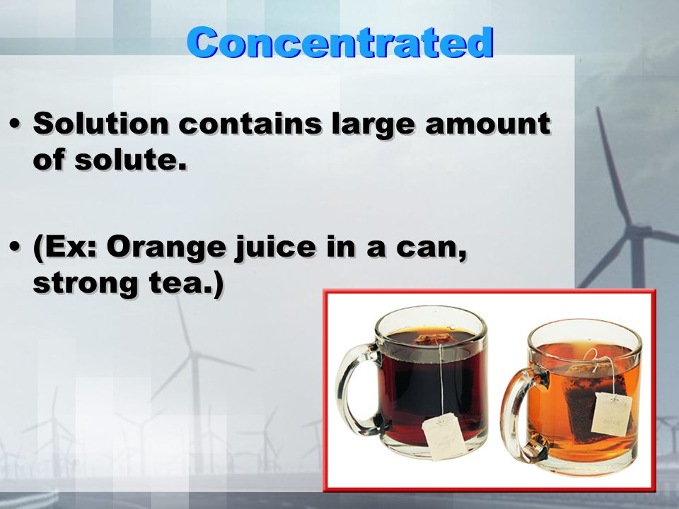 Dilute To weaken the concentration. Solution contain small amount of solute. (Ex: dilute orange juice, tea) To weaken the concentration. Solution cont