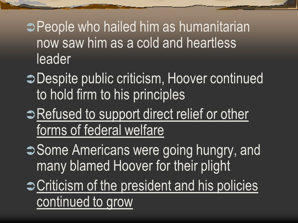  People who hailed him as humanitarian now saw him as a cold and heartless leader  Despite public criticism, Hoover continued to hold firm to his pr