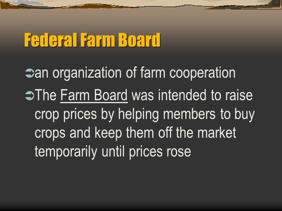 Federal Farm Board  an organization of farm cooperation  The Farm Board was intended to raise crop prices by helping members to buy crops and keep t