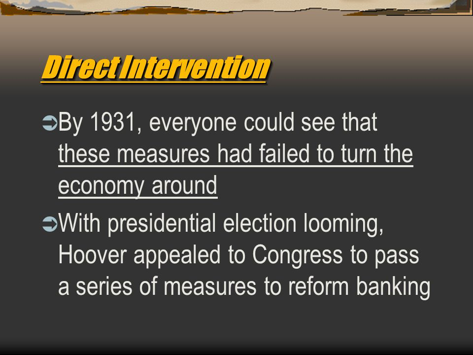 Direct Intervention  By 1931, everyone could see that these measures had failed to turn the economy around  With presidential election looming, Hoov