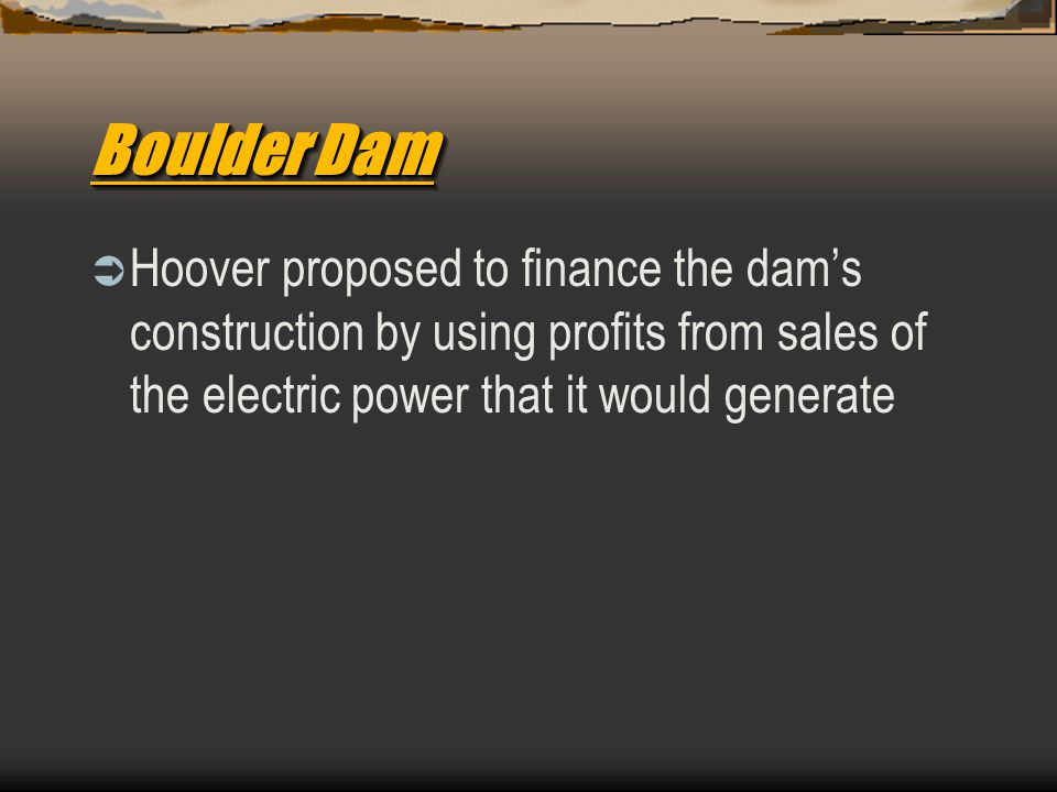 Boulder Dam  Hoover proposed to finance the dam's construction by using profits from sales of the electric power that it would generate