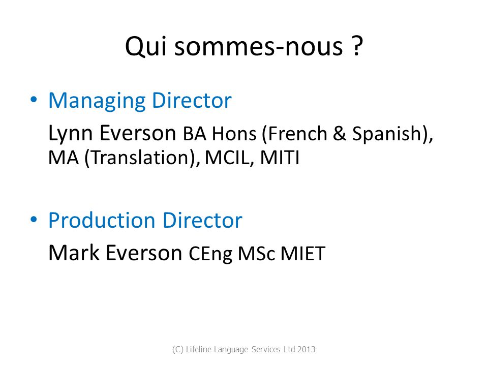 Qui sommes-nous ? Managing Director Lynn Everson BA Hons (French & Spanish), MA (Translation), MCIL, MITI Production Director Mark Everson CEng MSc MI