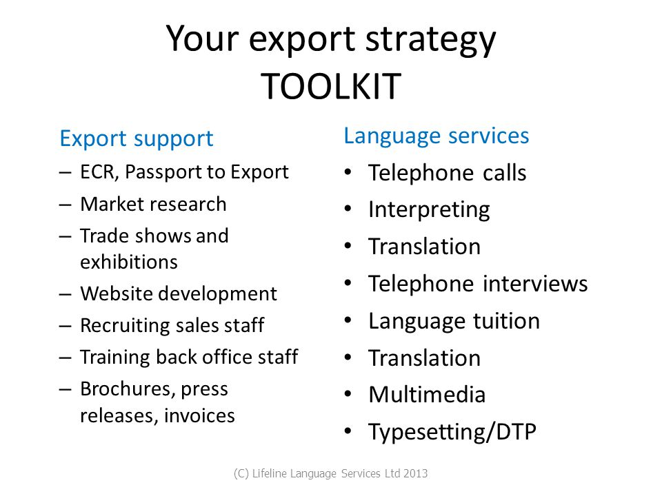 Your export strategy TOOLKIT Export support – ECR, Passport to Export – Market research – Trade shows and exhibitions – Website development – Recruiting sales staff – Training back office staff – Brochures, press releases, invoices Language services Telephone calls Interpreting Translation Telephone interviews Language tuition Translation Multimedia Typesetting/DTP (C) Lifeline Language Services Ltd 2013