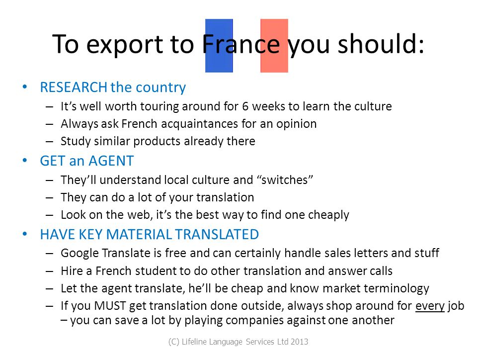To export to France you should: RESEARCH the country – It's well worth touring around for 6 weeks to learn the culture – Always ask French acquaintances for an opinion – Study similar products already there GET an AGENT – They'll understand local culture and switches – They can do a lot of your translation – Look on the web, it's the best way to find one cheaply HAVE KEY MATERIAL TRANSLATED – Google Translate is free and can certainly handle sales letters and stuff – Hire a French student to do other translation and answer calls – Let the agent translate, he'll be cheap and know market terminology – If you MUST get translation done outside, always shop around for every job – you can save a lot by playing companies against one another (C) Lifeline Language Services Ltd 2013
