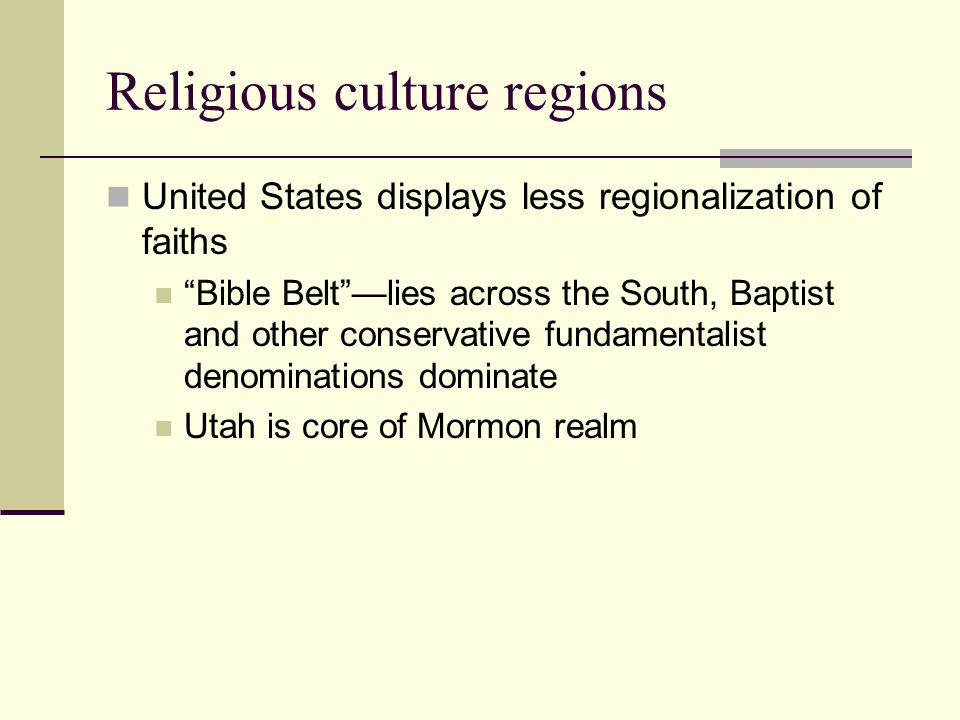 Religious culture regions United States displays less regionalization of faiths Bible Belt —lies across the South, Baptist and other conservative fundamentalist denominations dominate Utah is core of Mormon realm