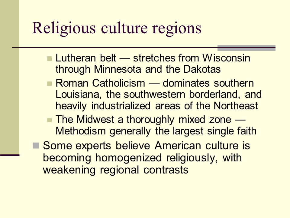 Religious culture regions Lutheran belt — stretches from Wisconsin through Minnesota and the Dakotas Roman Catholicism — dominates southern Louisiana, the southwestern borderland, and heavily industrialized areas of the Northeast The Midwest a thoroughly mixed zone — Methodism generally the largest single faith Some experts believe American culture is becoming homogenized religiously, with weakening regional contrasts