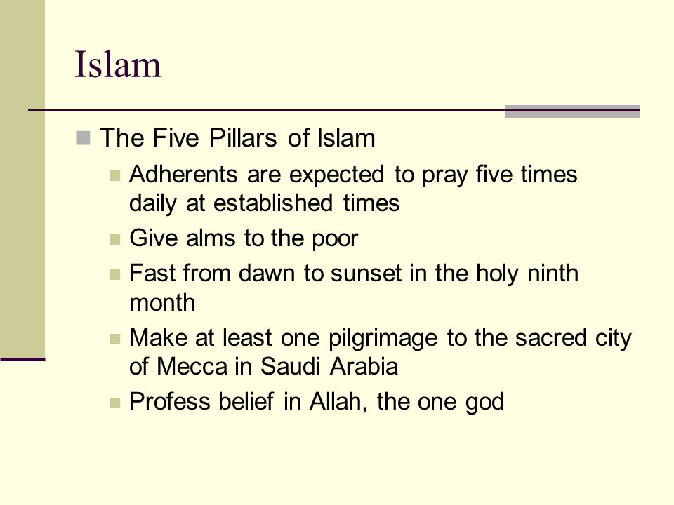 Islam The Five Pillars of Islam Adherents are expected to pray five times daily at established times Give alms to the poor Fast from dawn to sunset in the holy ninth month Make at least one pilgrimage to the sacred city of Mecca in Saudi Arabia Profess belief in Allah, the one god