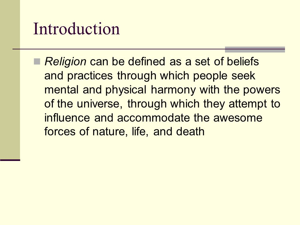 Introduction Religion can be defined as a set of beliefs and practices through which people seek mental and physical harmony with the powers of the universe, through which they attempt to influence and accommodate the awesome forces of nature, life, and death