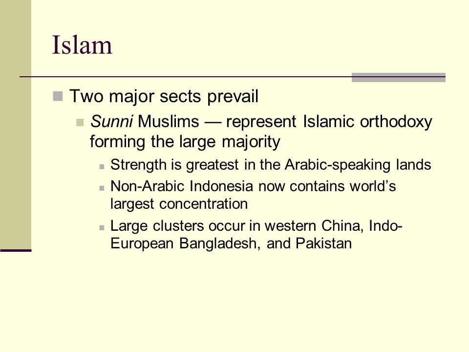 Islam Two major sects prevail Sunni Muslims — represent Islamic orthodoxy forming the large majority Strength is greatest in the Arabic-speaking lands Non-Arabic Indonesia now contains world's largest concentration Large clusters occur in western China, Indo- European Bangladesh, and Pakistan