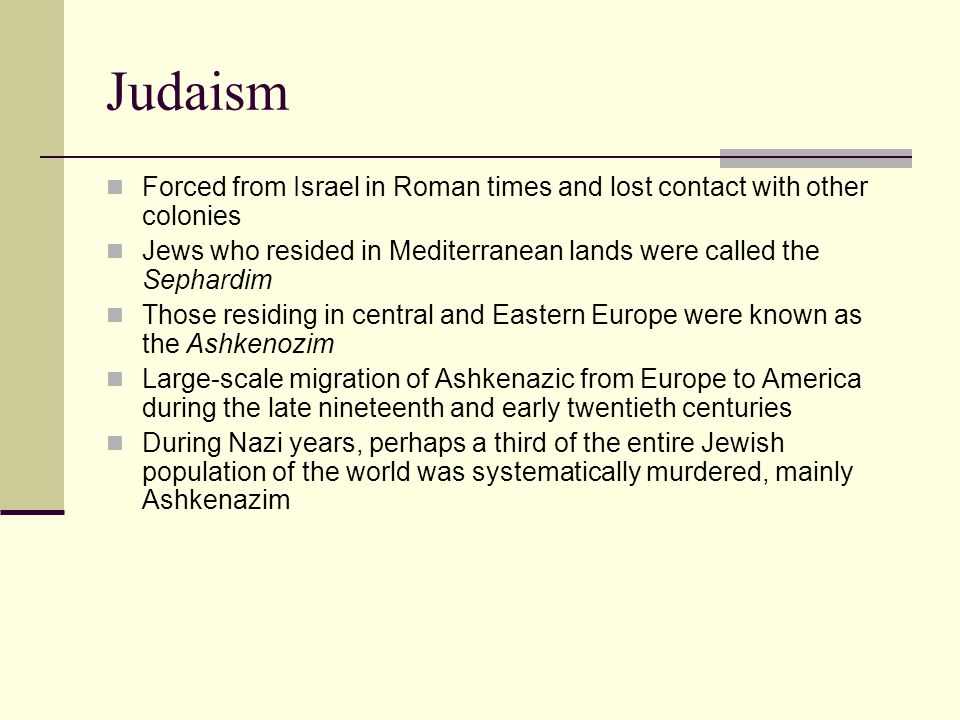 Judaism Forced from Israel in Roman times and lost contact with other colonies Jews who resided in Mediterranean lands were called the Sephardim Those residing in central and Eastern Europe were known as the Ashkenozim Large-scale migration of Ashkenazic from Europe to America during the late nineteenth and early twentieth centuries During Nazi years, perhaps a third of the entire Jewish population of the world was systematically murdered, mainly Ashkenazim