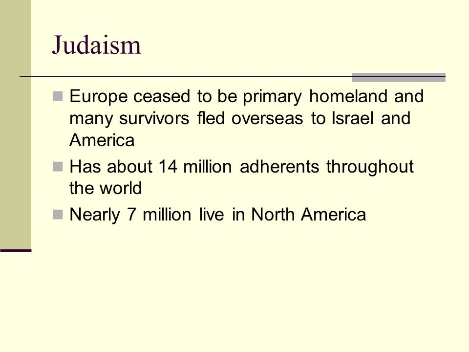 Judaism Europe ceased to be primary homeland and many survivors fled overseas to Israel and America Has about 14 million adherents throughout the world Nearly 7 million live in North America