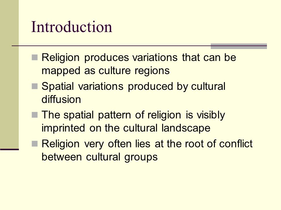 Introduction Religion produces variations that can be mapped as culture regions Spatial variations produced by cultural diffusion The spatial pattern of religion is visibly imprinted on the cultural landscape Religion very often lies at the root of conflict between cultural groups