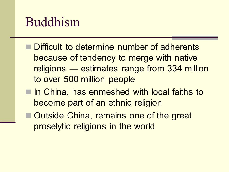 Buddhism Difficult to determine number of adherents because of tendency to merge with native religions — estimates range from 334 million to over 500 million people In China, has enmeshed with local faiths to become part of an ethnic religion Outside China, remains one of the great proselytic religions in the world