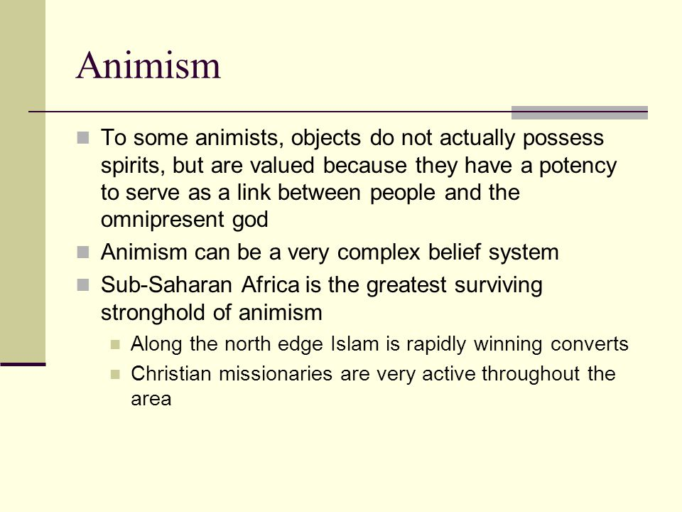 Animism To some animists, objects do not actually possess spirits, but are valued because they have a potency to serve as a link between people and the omnipresent god Animism can be a very complex belief system Sub-Saharan Africa is the greatest surviving stronghold of animism Along the north edge Islam is rapidly winning converts Christian missionaries are very active throughout the area