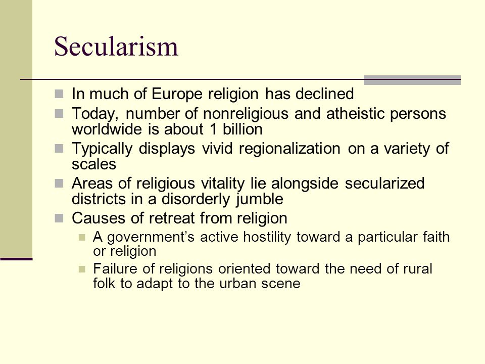 Secularism In much of Europe religion has declined Today, number of nonreligious and atheistic persons worldwide is about 1 billion Typically displays vivid regionalization on a variety of scales Areas of religious vitality lie alongside secularized districts in a disorderly jumble Causes of retreat from religion A government's active hostility toward a particular faith or religion Failure of religions oriented toward the need of rural folk to adapt to the urban scene