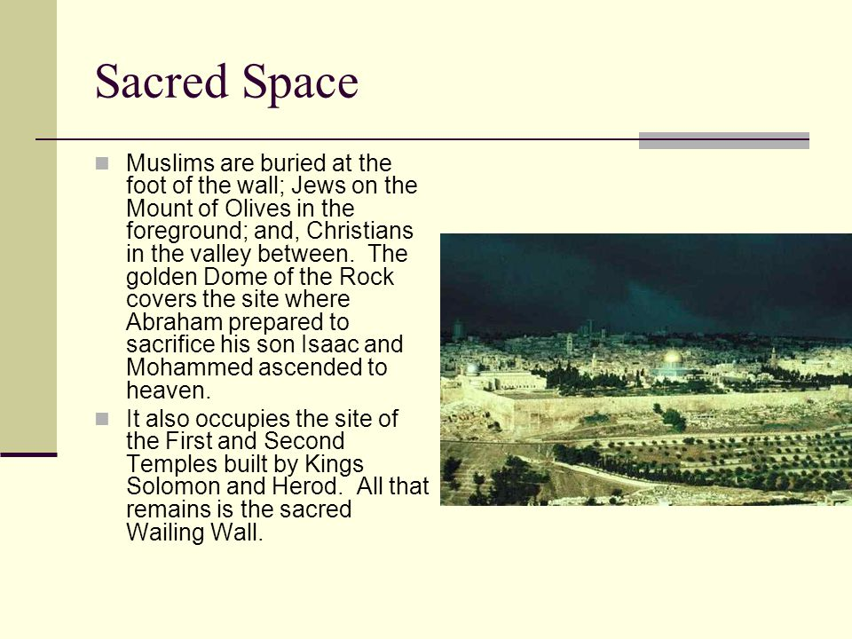 Sacred Space Muslims are buried at the foot of the wall; Jews on the Mount of Olives in the foreground; and, Christians in the valley between.