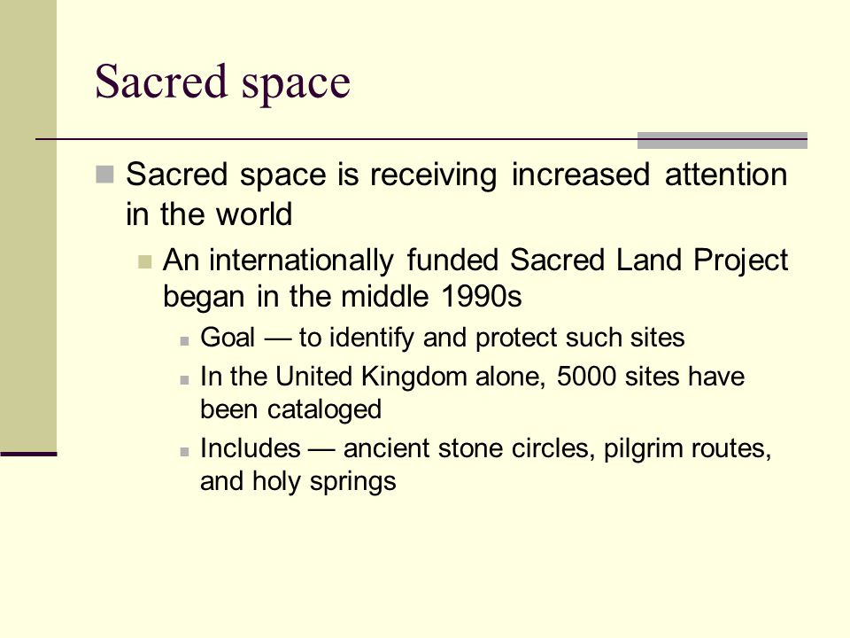 Sacred space Sacred space is receiving increased attention in the world An internationally funded Sacred Land Project began in the middle 1990s Goal — to identify and protect such sites In the United Kingdom alone, 5000 sites have been cataloged Includes — ancient stone circles, pilgrim routes, and holy springs