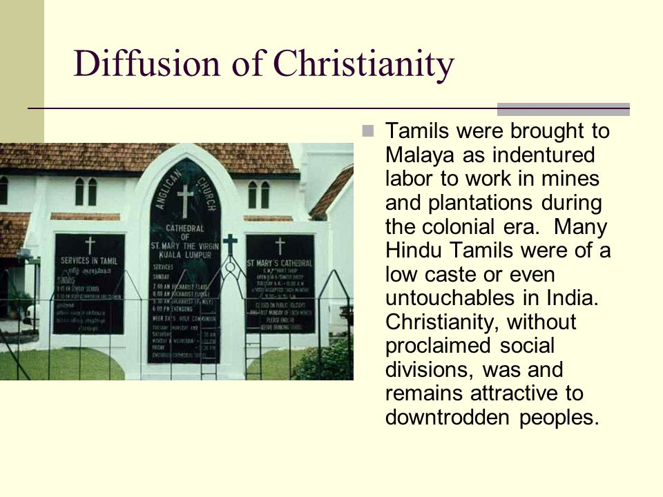 Diffusion of Christianity Tamils were brought to Malaya as indentured labor to work in mines and plantations during the colonial era.