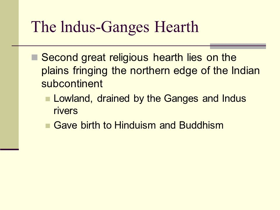 The lndus-Ganges Hearth Second great religious hearth lies on the plains fringing the northern edge of the Indian subcontinent Lowland, drained by the Ganges and Indus rivers Gave birth to Hinduism and Buddhism