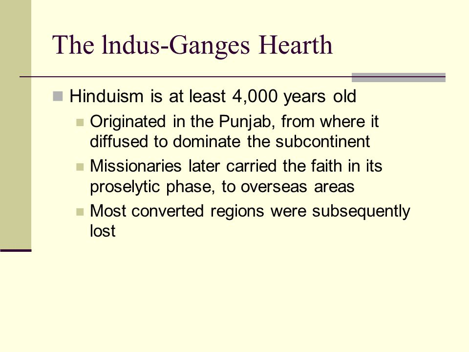 The lndus-Ganges Hearth Hinduism is at least 4,000 years old Originated in the Punjab, from where it diffused to dominate the subcontinent Missionaries later carried the faith in its proselytic phase, to overseas areas Most converted regions were subsequently lost