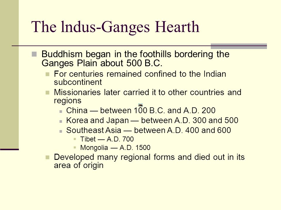The lndus-Ganges Hearth Buddhism began in the foothills bordering the Ganges Plain about 500 B.C.