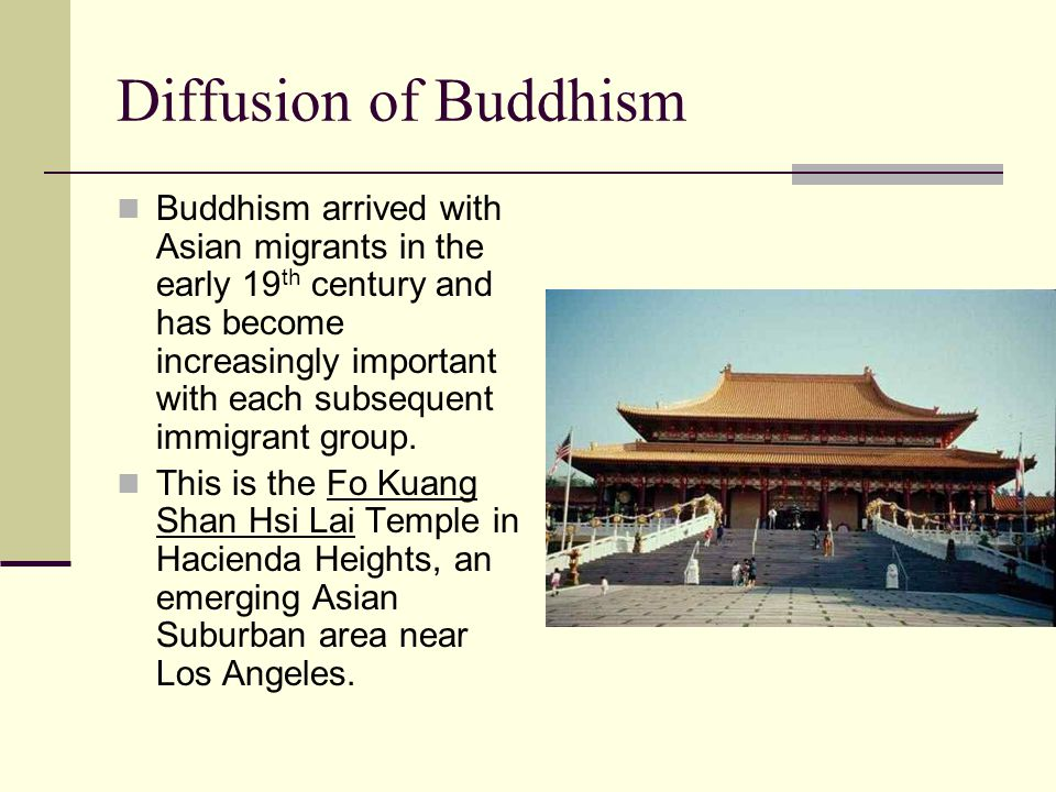 Diffusion of Buddhism Buddhism arrived with Asian migrants in the early 19 th century and has become increasingly important with each subsequent immigrant group.