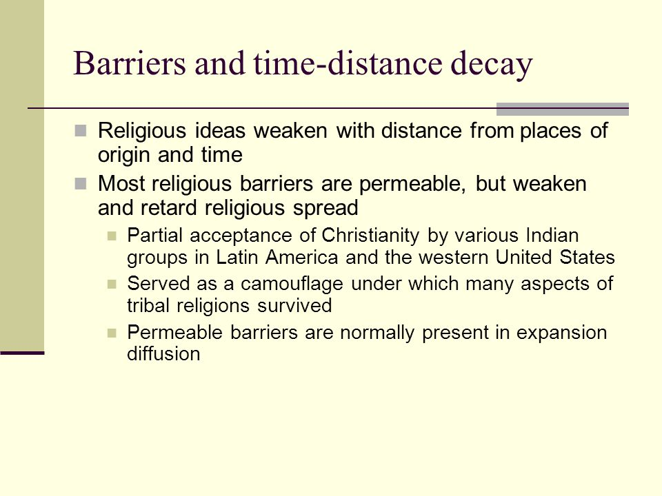 Barriers and time-distance decay Religious ideas weaken with distance from places of origin and time Most religious barriers are permeable, but weaken and retard religious spread Partial acceptance of Christianity by various Indian groups in Latin America and the western United States Served as a camouflage under which many aspects of tribal religions survived Permeable barriers are normally present in expansion diffusion