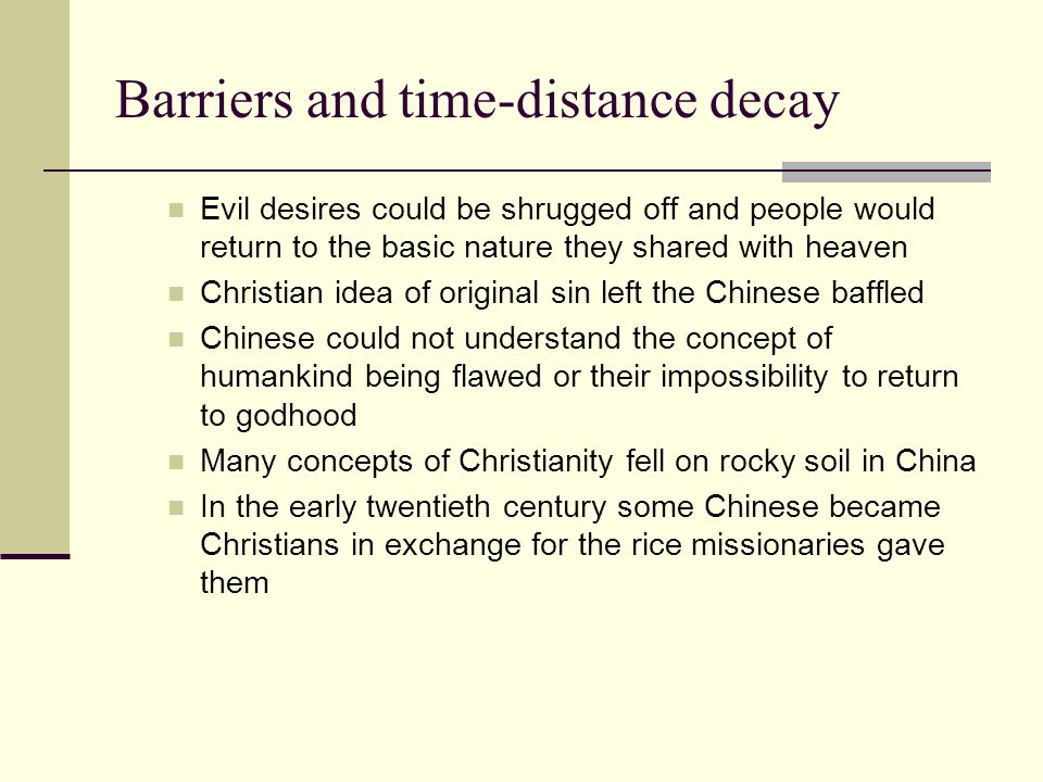 Barriers and time-distance decay Evil desires could be shrugged off and people would return to the basic nature they shared with heaven Christian idea of original sin left the Chinese baffled Chinese could not understand the concept of humankind being flawed or their impossibility to return to godhood Many concepts of Christianity fell on rocky soil in China In the early twentieth century some Chinese became Christians in exchange for the rice missionaries gave them