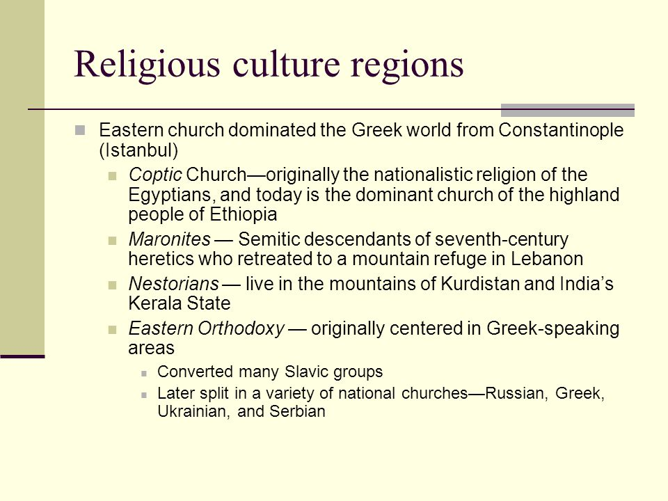 Religious culture regions Eastern church dominated the Greek world from Constantinople (Istanbul) Coptic Church—originally the nationalistic religion of the Egyptians, and today is the dominant church of the highland people of Ethiopia Maronites — Semitic descendants of seventh-century heretics who retreated to a mountain refuge in Lebanon Nestorians — live in the mountains of Kurdistan and India's Kerala State Eastern Orthodoxy — originally centered in Greek-speaking areas Converted many Slavic groups Later split in a variety of national churches—Russian, Greek, Ukrainian, and Serbian