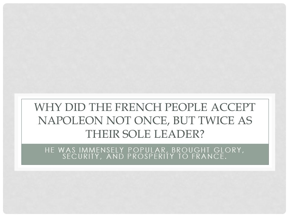 WHY DID THE FRENCH PEOPLE ACCEPT NAPOLEON NOT ONCE, BUT TWICE AS THEIR SOLE LEADER.