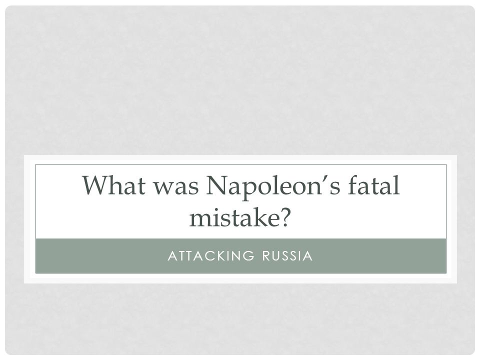 What was Napoleon's fatal mistake ATTACKING RUSSIA