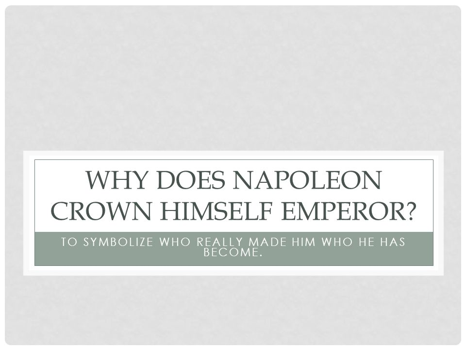 WHY DOES NAPOLEON CROWN HIMSELF EMPEROR TO SYMBOLIZE WHO REALLY MADE HIM WHO HE HAS BECOME.
